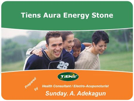 Tiens Aura Energy Stone Health Consultant / Electro-Acupuncturist Sunday. A. Adekagun Prepared by.