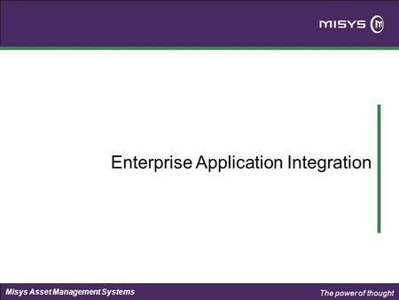 The power of thought Misys Asset Management Systems Enterprise Application Integration.