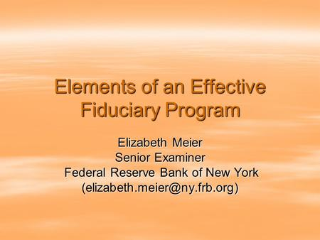 Elements of an Effective Fiduciary Program Elizabeth Meier Senior Examiner Federal Reserve Bank of New York Federal Reserve Bank of New