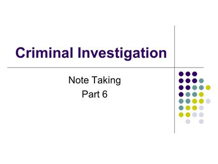 "Criminal Investigation Note Taking Part 6. Note Taking 1. Notes made by officer - called ""field notes"" - written at time - for final report - need not."