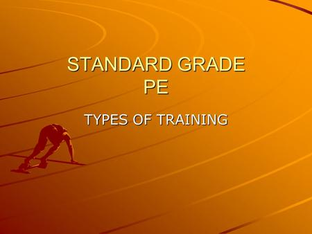 STANDARD GRADE PE TYPES OF TRAINING. Learning Outcomes By the end of this lesson you will; Be aware of different types of training Understand the benefits.