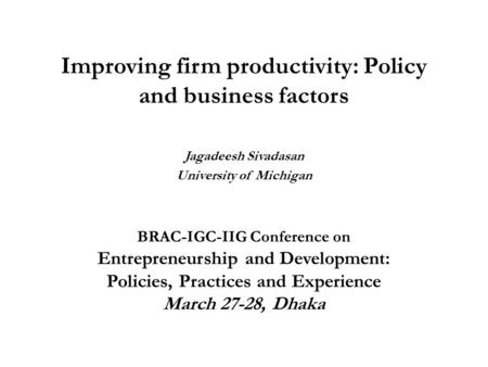 Improving firm productivity: Policy and business factors Jagadeesh Sivadasan University <strong>of</strong> Michigan BRAC-IGC-IIG Conference on Entrepreneurship and Development: