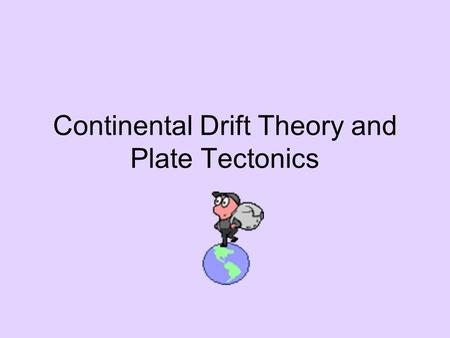 Continental Drift Theory and Plate Tectonics. Continental Drift Theory Proposed in 1912 by ___________? Theory - 200 million years ago the Earth was.