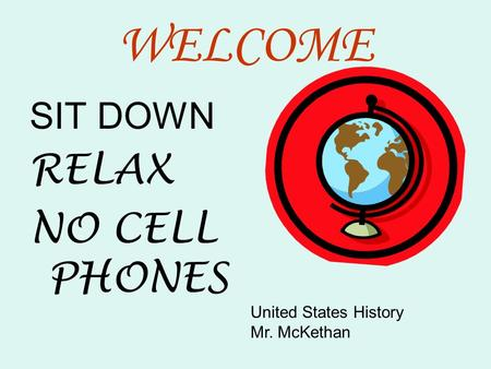 WELCOME SIT DOWN RELAX NO CELL PHONES United States History Mr. McKethan.