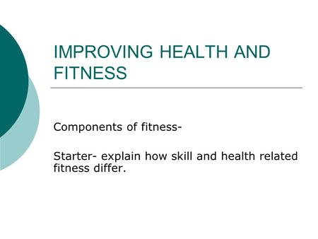 IMPROVING HEALTH AND FITNESS Components of fitness- Starter- explain how skill and health related fitness differ.