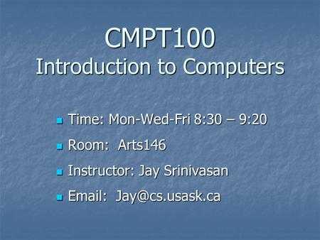 CMPT100 Introduction to Computers Time: Mon-Wed-Fri 8:30 – 9:20 Time: Mon-Wed-Fri 8:30 – 9:20 Room: Arts146 Room: Arts146 Instructor: Jay Srinivasan Instructor: