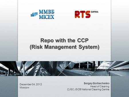 Repo with the CCP (Risk Management System) December 04, 2012 Moscow Sergey Gorbachenko Head of Clearing CJSC JSCB National Clearing Centre.