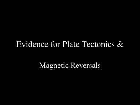 Evidence for Plate Tectonics & Magnetic Reversals.