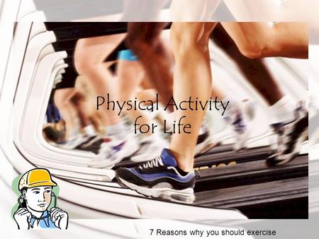 Physical Activity for Life 7 Reasons why you should exercise.