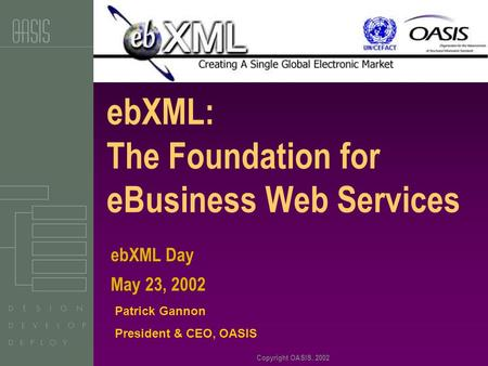 Copyright OASIS, 2002 ebXML: The Foundation for eBusiness Web Services Patrick Gannon President & CEO, OASIS ebXML Day May 23, 2002.