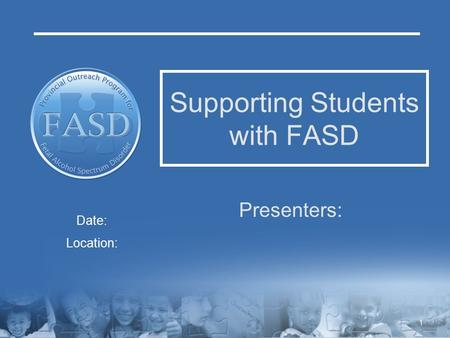 Supporting Students with FASD Presenters: Date: Location: 1.