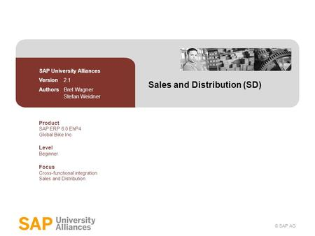 © SAP AG Sales and Distribution (SD) SAP University Alliances Version 2.1 Authors Bret Wagner Stefan Weidner Product SAP ERP 6.0 EhP4 Global Bike Inc.