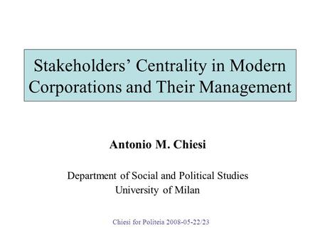 Stakeholders' Centrality in Modern Corporations and Their Management Antonio M. Chiesi Department of Social and Political Studies University of Milan Chiesi.