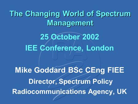 The Changing World of Spectrum Management 25 October 2002 IEE Conference, London Mike Goddard BSc CEng FIEE Director, Spectrum Policy Radiocommunications.