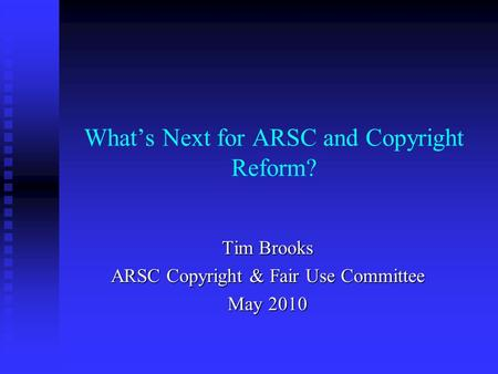 What's Next for ARSC and Copyright Reform? Tim Brooks ARSC Copyright & Fair Use Committee May 2010.
