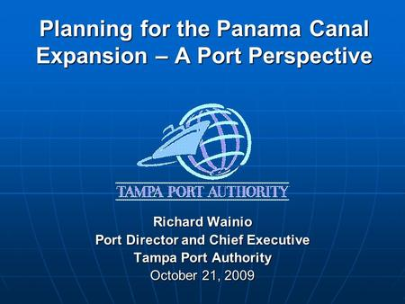 Planning for the Panama Canal Expansion – A Port Perspective Richard Wainio Port Director and Chief Executive Tampa Port Authority October 21, 2009.