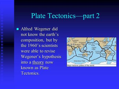 Plate Tectonics—part 2 Alfred Wegener did not know the earth's composition, but by the 1960's scientists were able to revise Wegener's hypothesis into.