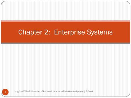 Magal and Word ! Essentials of Business Processes and Information Systems | © 2009 1 Chapter 2: Enterprise Systems.
