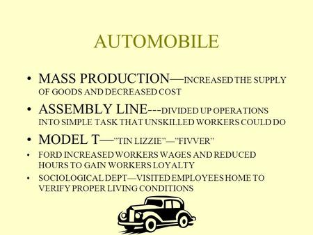 AUTOMOBILE MASS PRODUCTION— INCREASED THE SUPPLY OF GOODS AND DECREASED COST ASSEMBLY LINE--- DIVIDED UP OPERATIONS INTO SIMPLE TASK THAT UNSKILLED WORKERS.