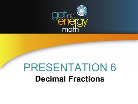 PRESENTATION 6 Decimal Fractions. DECIMAL FRACTIONS A decimal fraction is written with a decimal point Decimals are equivalent to common fractions having.