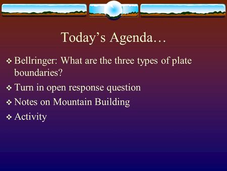 Today's Agenda… Bellringer: What are the three types of plate boundaries? Turn in open response question Notes on Mountain Building Activity.