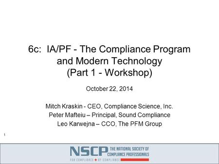 1 6c: IA/PF - The Compliance Program and Modern Technology (Part 1 - Workshop) October 22, 2014 Mitch Kraskin - CEO, Compliance Science, Inc. Peter Mafteiu.