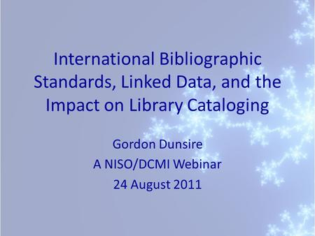 International Bibliographic Standards, Linked Data, and the Impact on Library Cataloging Gordon Dunsire A NISO/DCMI Webinar 24 August 2011.