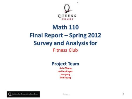 Project Team Arik Ohana Ashley Reyes Hunyong MinYoung Math 110 Final Report – Spring 2012 Survey and Analysis for Fitness Club 1 1© 2012.