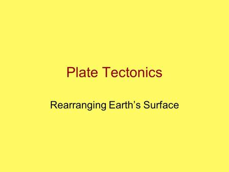 Plate Tectonics Rearranging Earth's Surface. Tectonic Processes GOAL: To understand the processes behind the distribution of Earth's continents and oceans.
