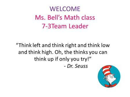 "WELCOME Ms. Bell's Math class 7-3Team Leader ""Think left and think right and think low and think high. Oh, the thinks you can think up if only you try!"""