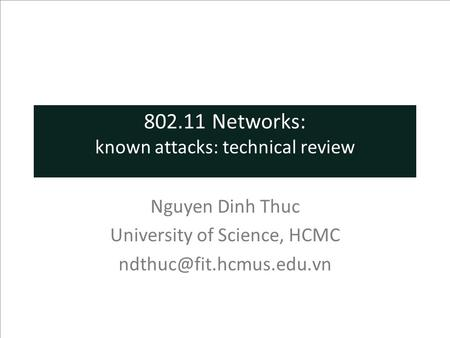 802.11 Networks: known attacks: technical review Nguyen Dinh Thuc University of Science, HCMC