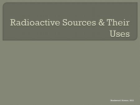 Noadswood Science, 2012.  To understand what makes a radioactive source appropriate for its use Monday, September 07, 2015.