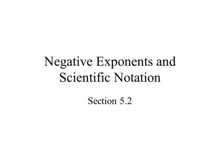 Negative Exponents and Scientific Notation Section 5.2.