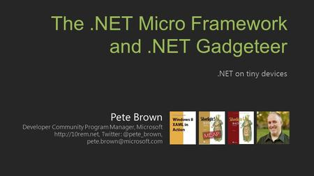 Pete Brown Developer Community Program Manager, Microsoft  The.NET Micro Framework and.NET.