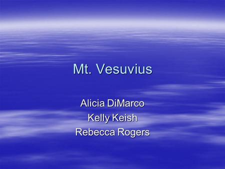 Mt. Vesuvius Alicia DiMarco Kelly Keish Rebecca Rogers.