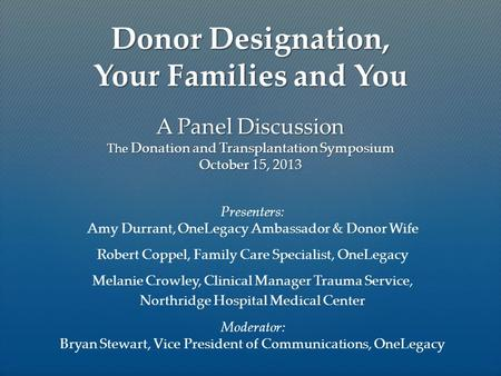 A Panel Discussion The Donation and Transplantation Symposium October 15, 2013 Presenters: Amy Durrant, OneLegacy Ambassador & Donor Wife Robert Coppel,