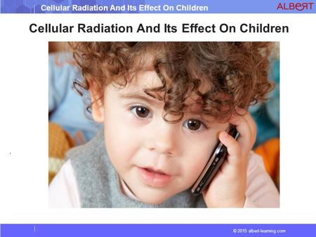 © 2015 albert-learning.com Cellular Radiation And Its Effect On Children.