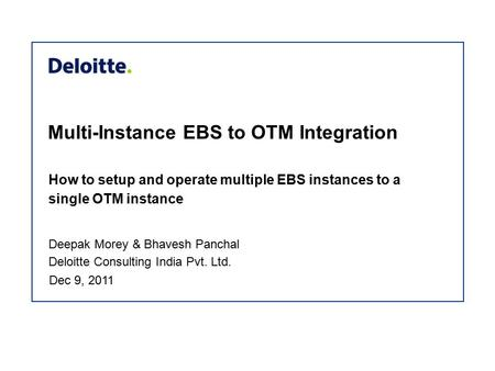 Multi-Instance EBS to OTM Integration How to setup and operate multiple EBS instances to a single OTM instance Deepak Morey & Bhavesh Panchal Deloitte.