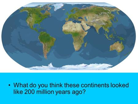 What do you think these continents looked like 200 million years ago?