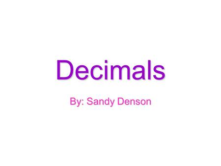 Decimals By: Sandy Denson.