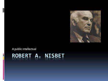 A public intellectual. Note: This presentation is based on the theories of Robert Nisbet as presented in his works. A more complete summary of his theories.