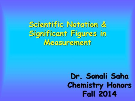 Scientific Notation & Significant Figures in Measurement Dr. Sonali Saha Chemistry Honors Fall 2014.