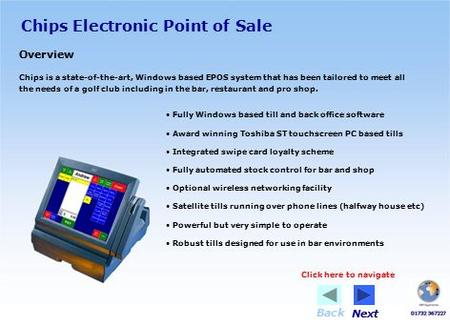 Chips Electronic Point of Sale Overview Chips is a state-of-the-art, Windows based EPOS system that has been tailored to meet all the needs of a golf club.