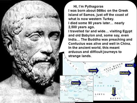 Samos Babylon Egypt India? Hi, I'm Pythagoras I was born about 569bc on the Greek island of Samos, just off the coast of what is now western Turkey. I.