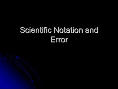 Scientific Notation and Error. In science, we deal with some very LARGE numbers: 1 mole = 602000000000000000000000 In science, we deal with some very.