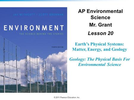 © 2011 Pearson Education, Inc. Earth's Physical Systems: Matter, Energy, and Geology Geology: The Physical Basis For Environmental Science AP Environmental.