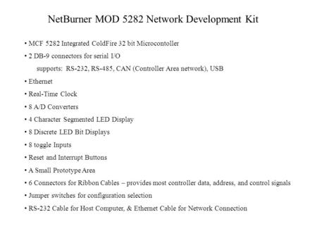 NetBurner MOD 5282 Network Development Kit MCF 5282 Integrated ColdFire 32 bit Microcontoller 2 DB-9 connectors for serial I/O supports: RS-232, RS-485,