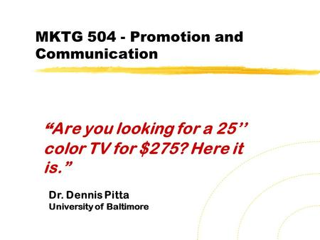 "MKTG 504 - <strong>Promotion</strong> and Communication "" Are you looking for a 25'' color TV for $275? Here it is."" Dr. Dennis Pitta University of Baltimore."