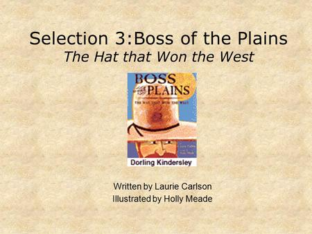 Selection 3:Boss of the Plains The Hat that Won the West Written by Laurie Carlson Illustrated by Holly Meade.