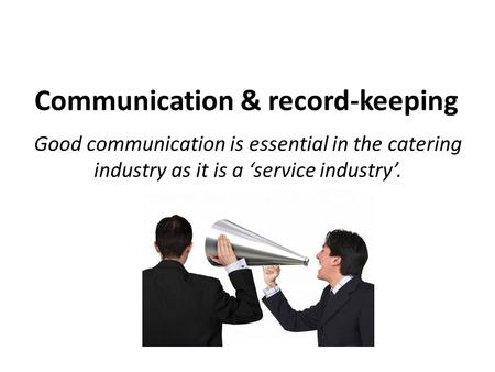 Communication & record-keeping Good communication is essential in the catering industry as it is a 'service industry'.